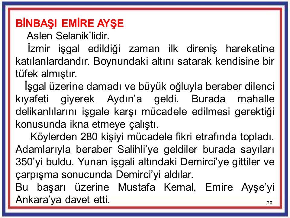 28 BİNBAŞI EMİRE AYŞE Aslen Selanik'lidir. İzmir işgal edildiği zaman ilk direniş hareketine katılanlardandır. Boynundaki altını satarak kendisine bir