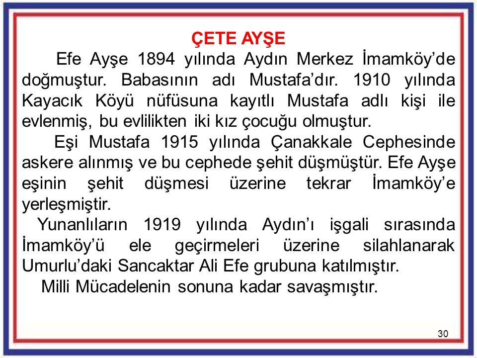 30 ÇETE AYŞE Efe Ayşe 1894 yılında Aydın Merkez İmamköy'de doğmuştur. Babasının adı Mustafa'dır. 1910 yılında Kayacık Köyü nüfüsuna kayıtlı Mustafa ad
