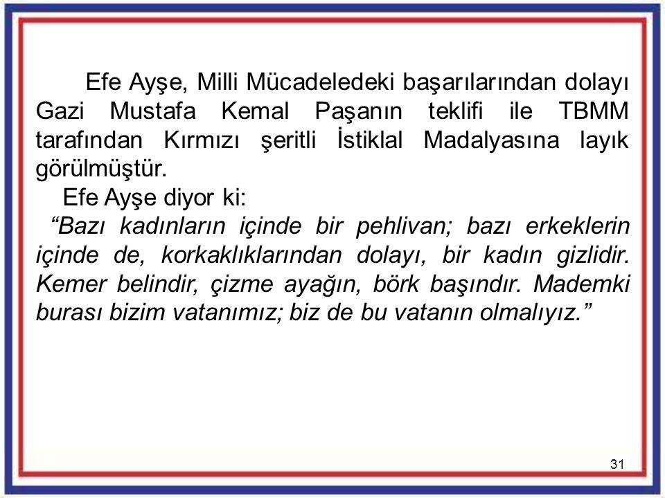 31 Efe Ayşe, Milli Mücadeledeki başarılarından dolayı Gazi Mustafa Kemal Paşanın teklifi ile TBMM tarafından Kırmızı şeritli İstiklal Madalyasına layı