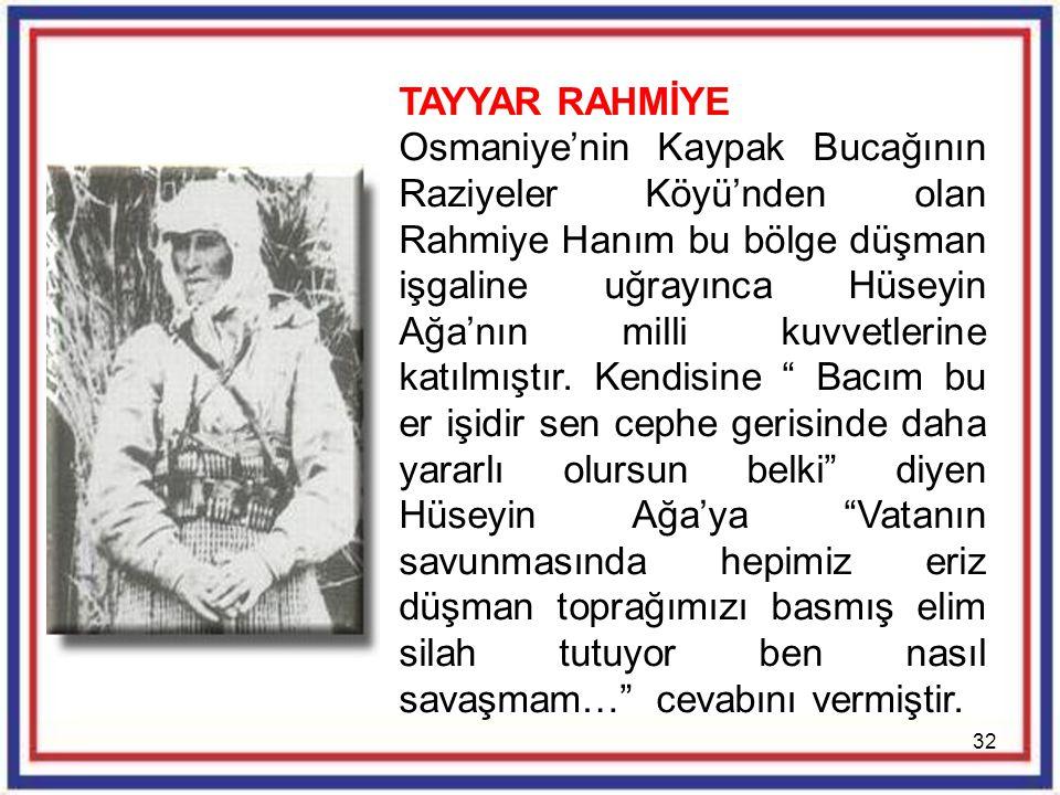 32 TAYYAR RAHMİYE Osmaniye'nin Kaypak Bucağının Raziyeler Köyü'nden olan Rahmiye Hanım bu bölge düşman işgaline uğrayınca Hüseyin Ağa'nın milli kuvvet