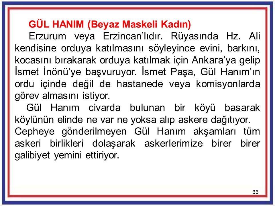 35 GÜL HANIM (Beyaz Maskeli Kadın) Erzurum veya Erzincan'lıdır. Rüyasında Hz. Ali kendisine orduya katılmasını söyleyince evini, barkını, kocasını bır