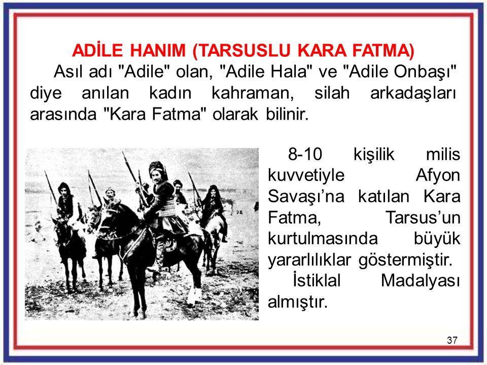 37 ADİLE HANIM (TARSUSLU KARA FATMA) Asıl adı