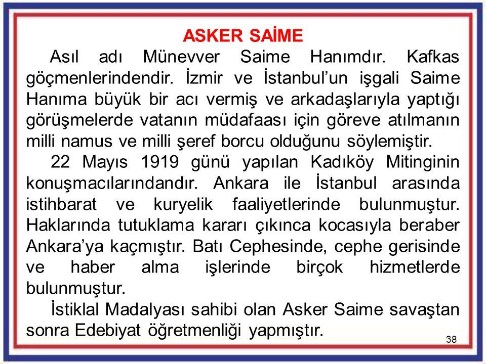 38 ASKER SAİME Asıl adı Münevver Saime Hanımdır. Kafkas göçmenlerindendir. İzmir ve İstanbul'un işgali Saime Hanıma büyük bir acı vermiş ve arkadaşlar