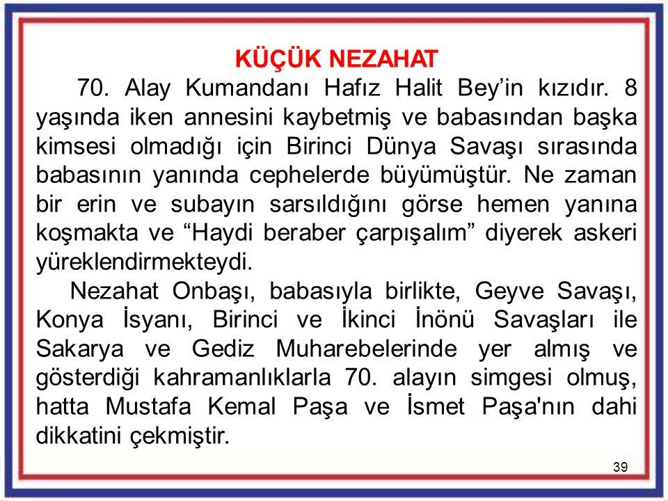 39 KÜÇÜK NEZAHAT 70. Alay Kumandanı Hafız Halit Bey'in kızıdır. 8 yaşında iken annesini kaybetmiş ve babasından başka kimsesi olmadığı için Birinci Dü