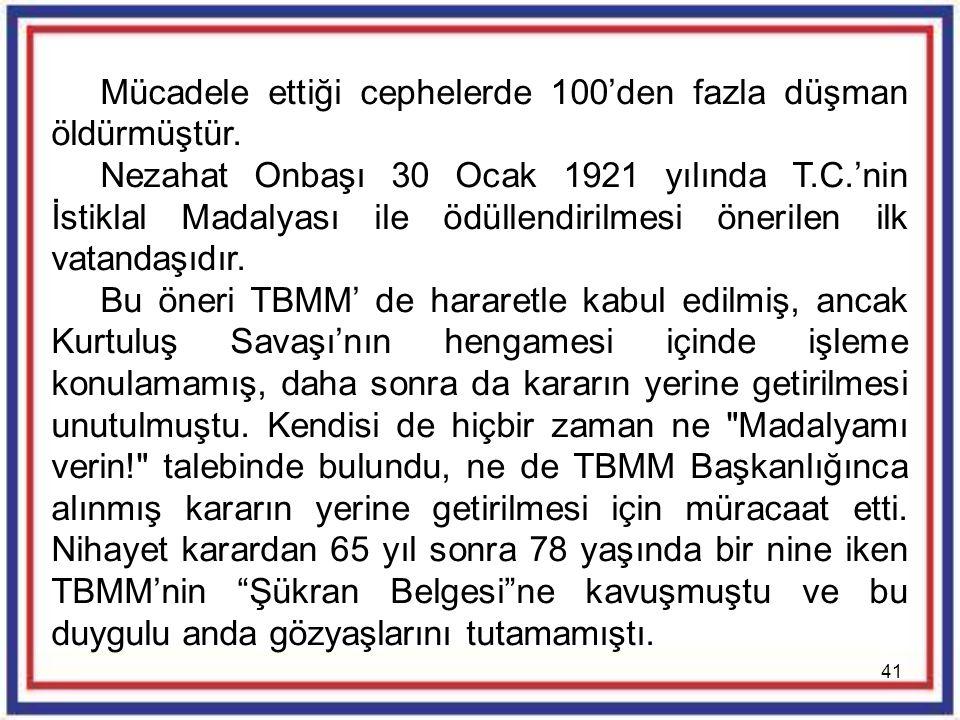 41 Mücadele ettiği cephelerde 100'den fazla düşman öldürmüştür. Nezahat Onbaşı 30 Ocak 1921 yılında T.C.'nin İstiklal Madalyası ile ödüllendirilmesi ö