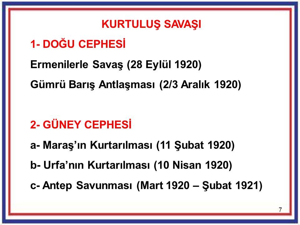7 KURTULUŞ SAVAŞI 1- DOĞU CEPHESİ Ermenilerle Savaş (28 Eylül 1920) Gümrü Barış Antlaşması (2/3 Aralık 1920) 2- GÜNEY CEPHESİ a- Maraş'ın Kurtarılması