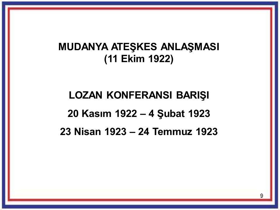 9 MUDANYA ATEŞKES ANLAŞMASI (11 Ekim 1922) LOZAN KONFERANSI BARIŞI 20 Kasım 1922 – 4 Şubat 1923 23 Nisan 1923 – 24 Temmuz 1923