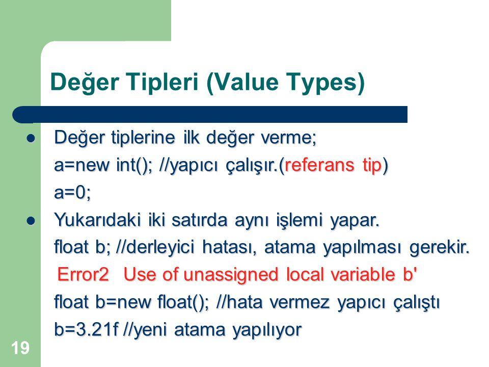 19 Değer Tipleri (Value Types) Değer tiplerine ilk değer verme; Değer tiplerine ilk değer verme; a=new int(); //yapıcı çalışır.(referans tip) a=0; Yukarıdaki iki satırda aynı işlemi yapar.