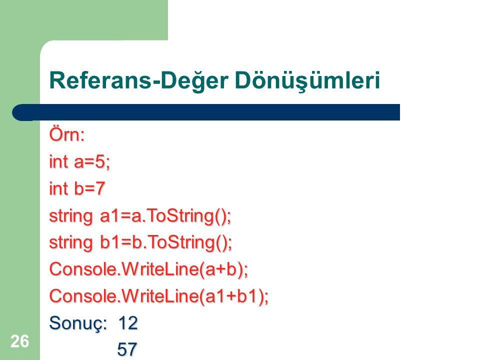 26 Referans-Değer Dönüşümleri Örn: int a=5; int b=7 string a1=a.ToString(); string b1=b.ToString(); Console.WriteLine(a+b);Console.WriteLine(a1+b1); S