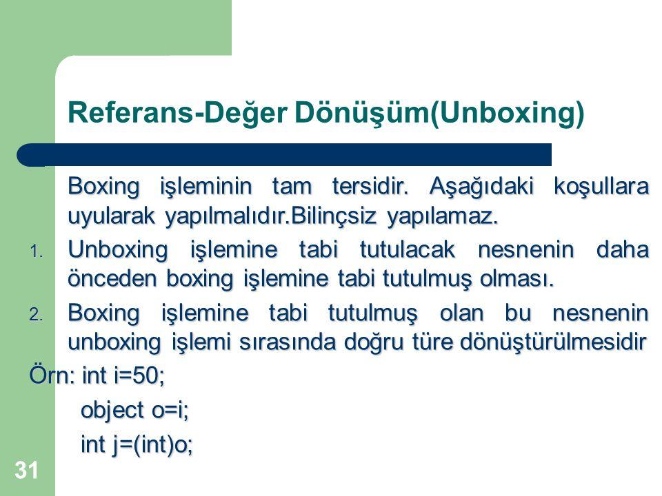 31 Referans-Değer Dönüşüm(Unboxing) Boxing işleminin tam tersidir. Aşağıdaki koşullara uyularak yapılmalıdır.Bilinçsiz yapılamaz. 1. Unboxing işlemine