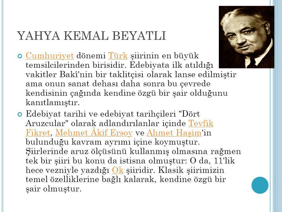 YAHYA KEMAL BEYATLI CumhuriyetCumhuriyet dönemi Türk şiirinin en büyük temsilcilerinden birisidir. Edebiyata ilk atıldığı vakitler Bakî'nin bir taklit