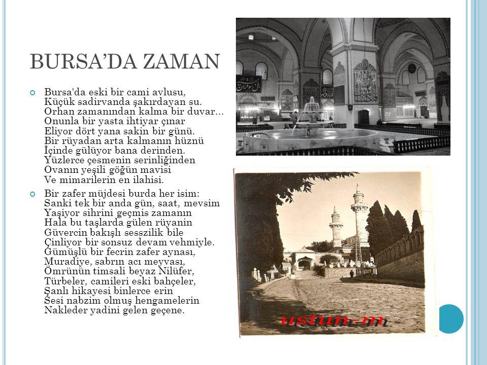 BURSA'DA ZAMAN Bursa'da eski bir cami avlusu, Küçük sadirvanda şakırdayan su. Orhan zamanından kalma bir duvar... Onunla bir yasta ihtiyar çınar Eliyo
