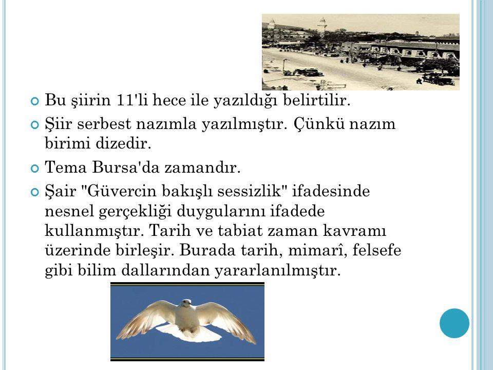 Bu şiirin 11'li hece ile yazıldığı belirtilir. Şiir serbest nazımla yazılmıştır. Çünkü nazım birimi dizedir. Tema Bursa'da zamandır. Şair