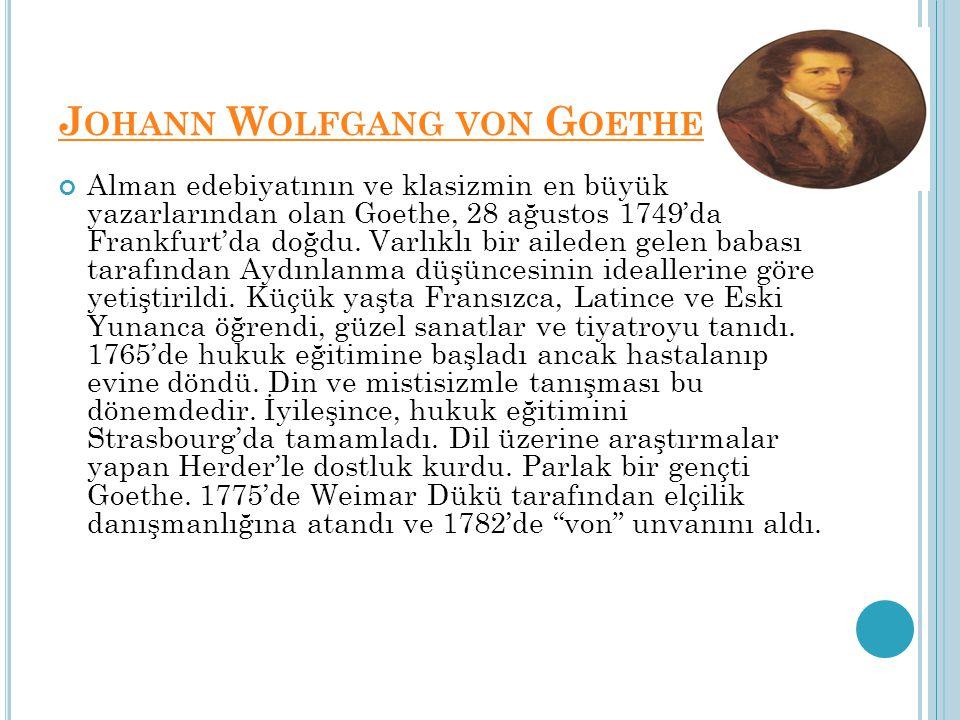 J OHANN W OLFGANG VON G OETHE Alman edebiyatının ve klasizmin en büyük yazarlarından olan Goethe, 28 ağustos 1749'da Frankfurt'da doğdu. Varlıklı bir