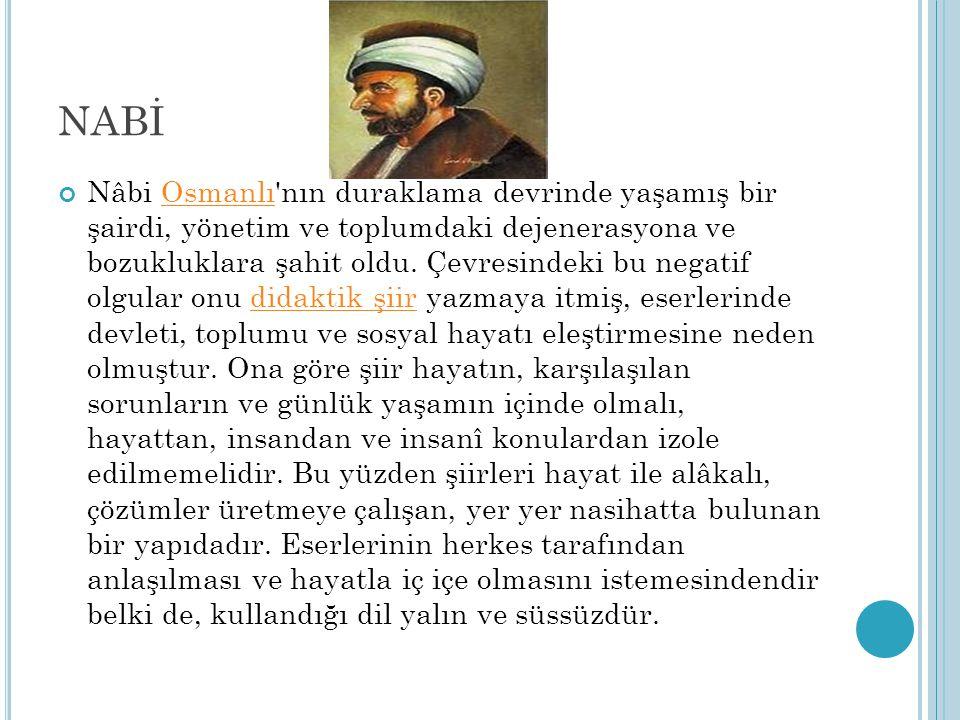 NABİ Nâbi Osmanlı'nın duraklama devrinde yaşamış bir şairdi, yönetim ve toplumdaki dejenerasyona ve bozukluklara şahit oldu. Çevresindeki bu negatif o