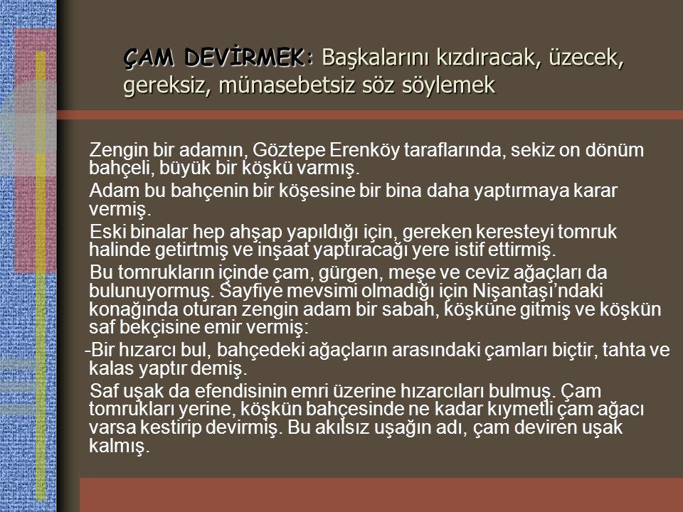 ÇAM DEVİRMEK: Başkalarını kızdıracak, üzecek, gereksiz, münasebetsiz söz söylemek Zengin bir adamın, Göztepe Erenköy taraflarında, sekiz on dönüm bahç