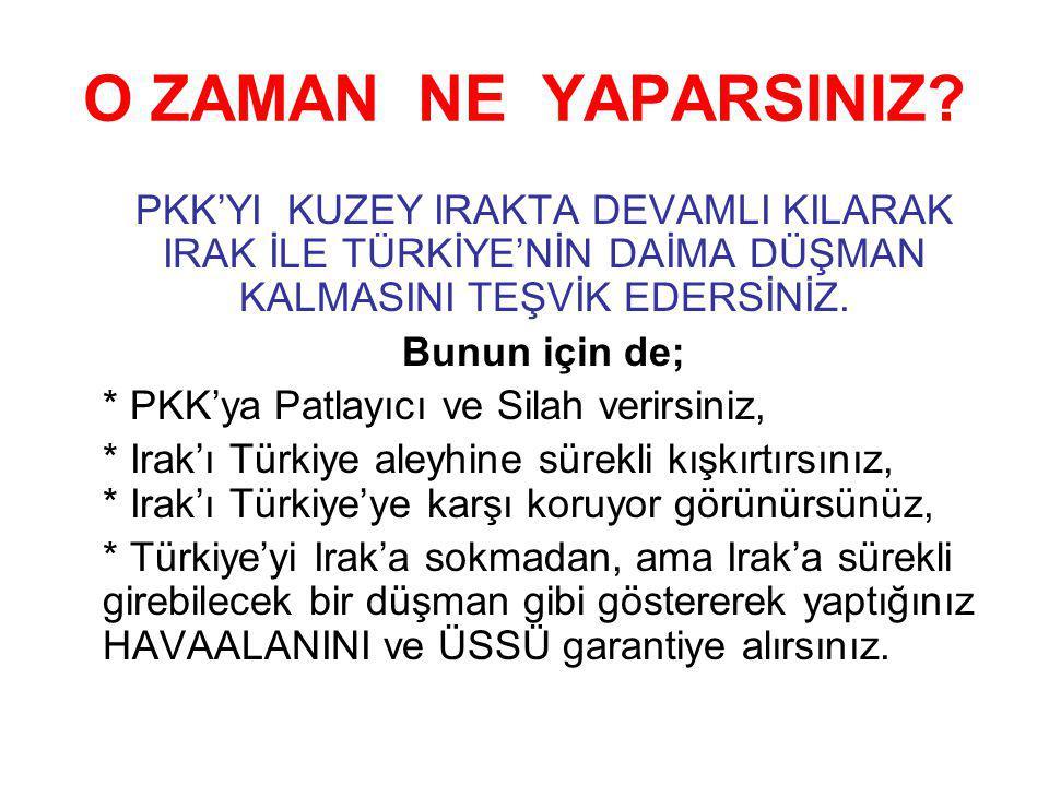 O ZAMAN NE YAPARSINIZ? PKK'YI KUZEY IRAKTA DEVAMLI KILARAK IRAK İLE TÜRKİYE'NİN DAİMA DÜŞMAN KALMASINI TEŞVİK EDERSİNİZ. Bunun için de; * PKK'ya Patla