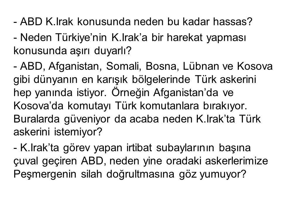 - ABD K.Irak konusunda neden bu kadar hassas? - Neden Türkiye'nin K.Irak'a bir harekat yapması konusunda aşırı duyarlı? - ABD, Afganistan, Somali, Bos