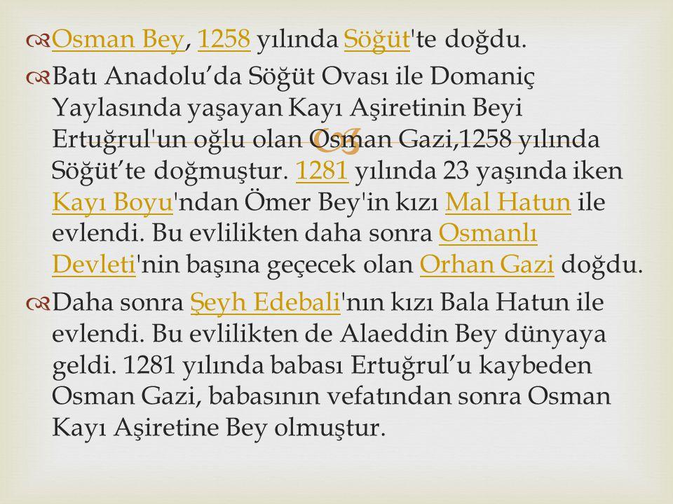   Osman Bey, 1258 yılında Söğüt'te doğdu. Osman Bey1258Söğüt  Batı Anadolu'da Söğüt Ovası ile Domaniç Yaylasında yaşayan Kayı Aşiretinin Beyi Ertuğ