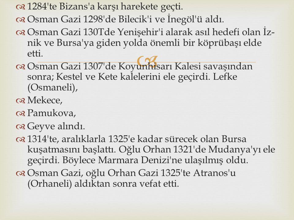   1284'te Bizans'a karşı harekete geçti.  Osman Gazi 1298'de Bilecik'i ve İnegöl'ü aldı.  Osman Gazi 130Tde Yenişehir'i alarak asıl hedefi olan İz
