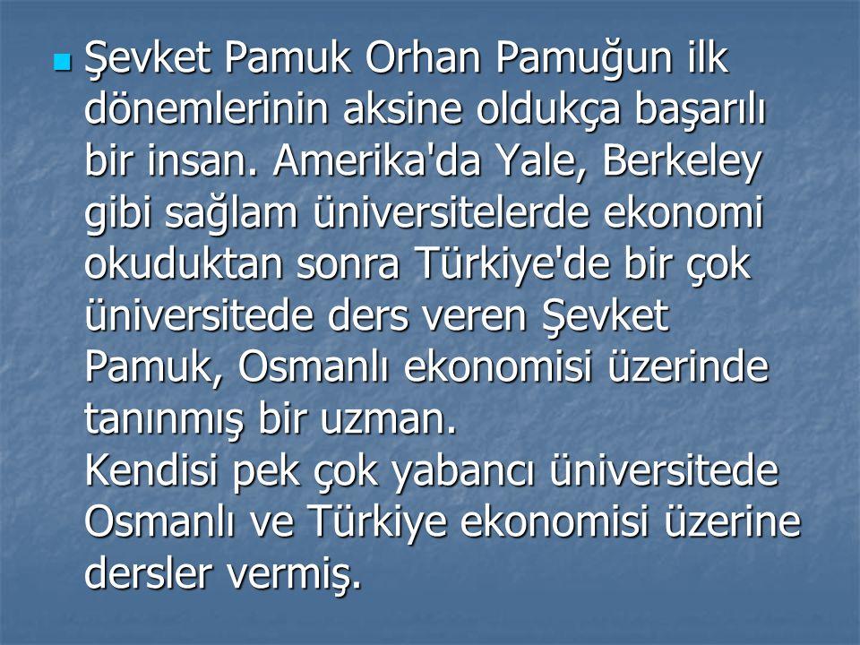 Şevket Pamuk Orhan Pamuğun ilk dönemlerinin aksine oldukça başarılı bir insan. Amerika'da Yale, Berkeley gibi sağlam üniversitelerde ekonomi okuduktan