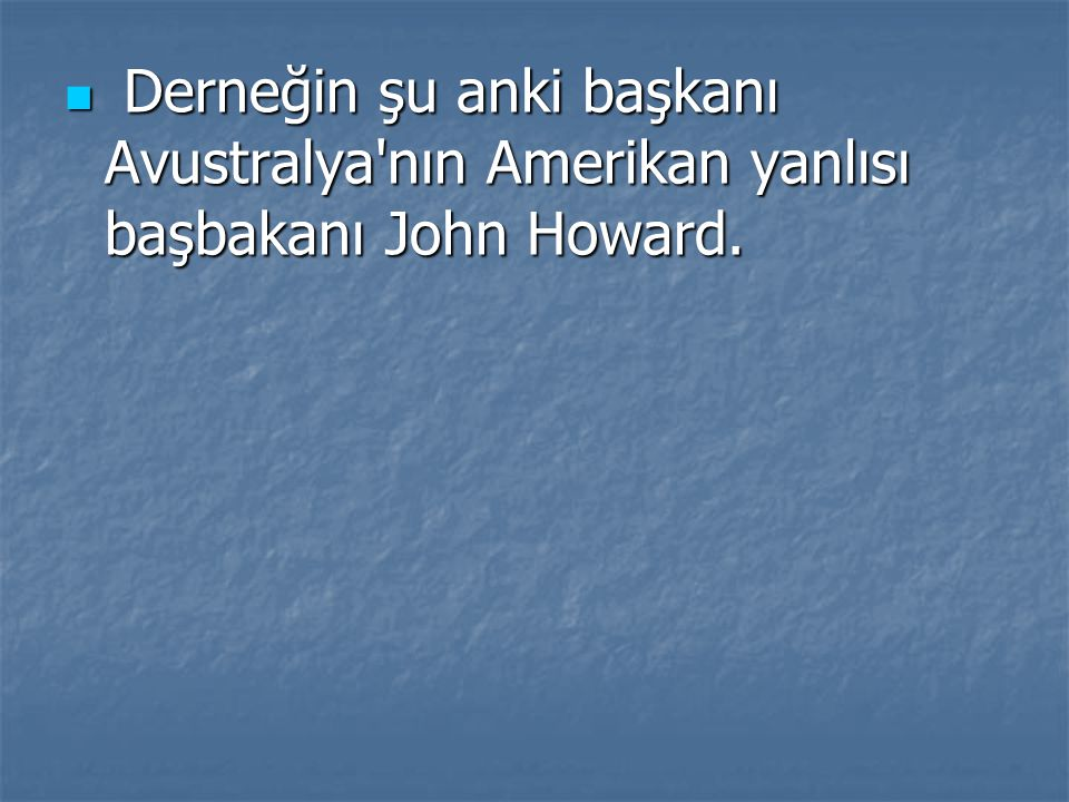 Derneğin şu anki başkanı Avustralya'nın Amerikan yanlısı başbakanı John Howard. Derneğin şu anki başkanı Avustralya'nın Amerikan yanlısı başbakanı Joh