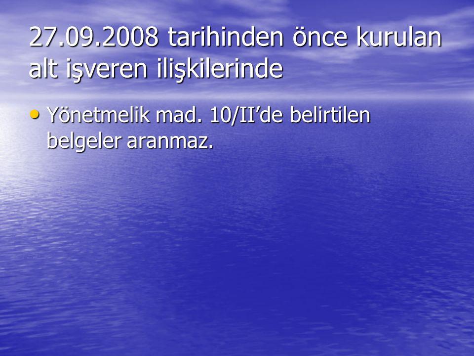 27.09.2008 tarihinden önce kurulan alt işveren ilişkilerinde Yönetmelik mad. 10/II'de belirtilen belgeler aranmaz. Yönetmelik mad. 10/II'de belirtilen
