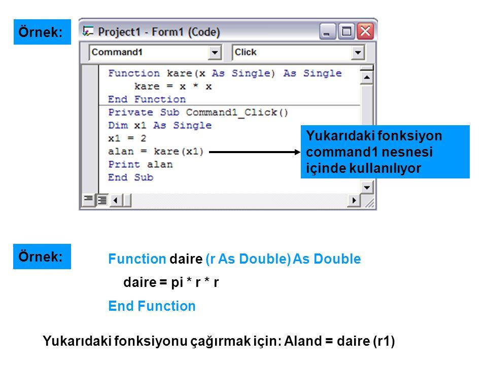 Örnek: Function daire (r As Double) As Double daire = pi * r * r End Function Yukarıdaki fonksiyonu çağırmak için: Aland = daire (r1) Örnek: Yukarıdak
