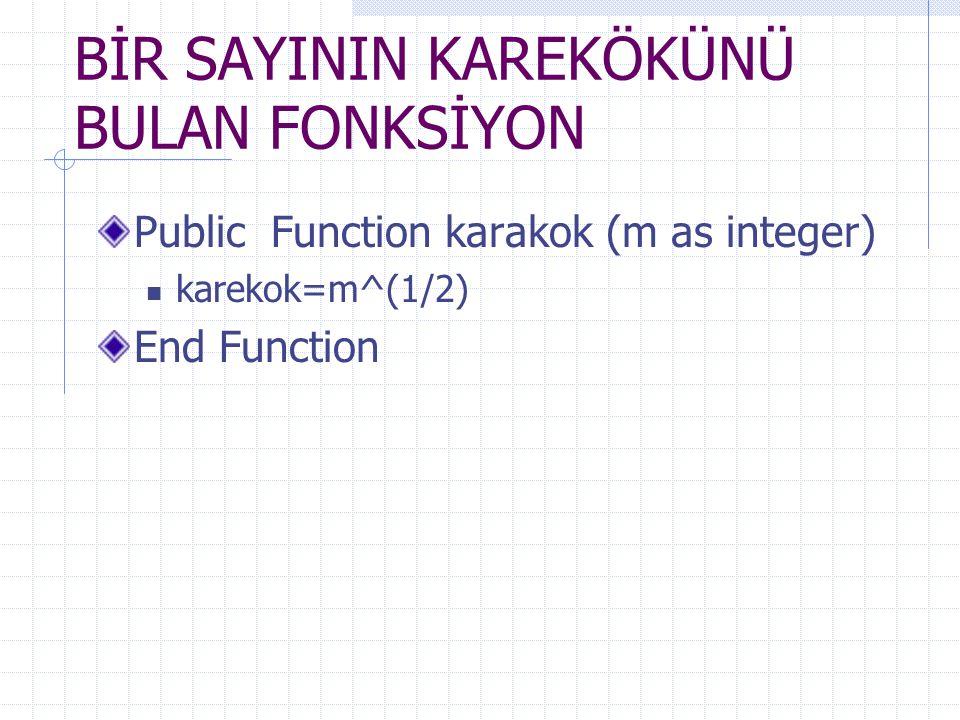 BİR SAYININ KAREKÖKÜNÜ BULAN FONKSİYON Public Function karakok (m as integer) karekok=m^(1/2) End Function
