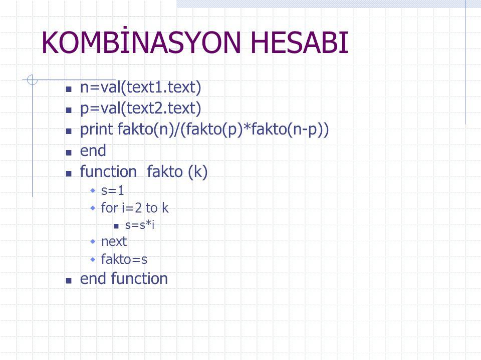 KOMBİNASYON HESABI n=val(text1.text) p=val(text2.text) print fakto(n)/(fakto(p)*fakto(n-p)) end function fakto (k)  s=1  for i=2 to k s=s*i  next 