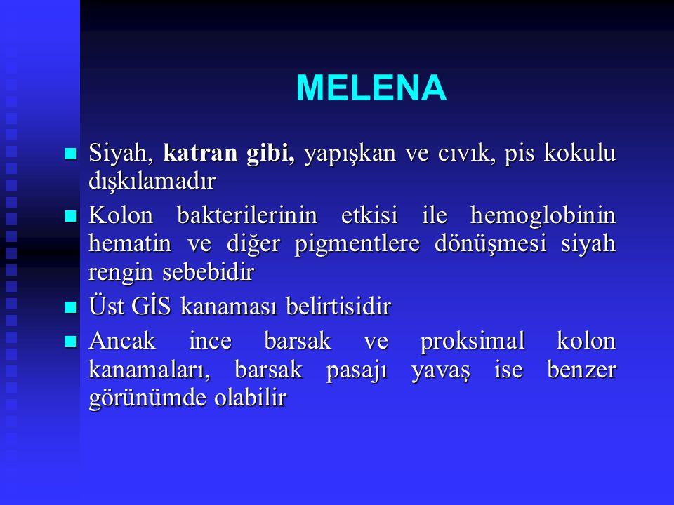 MELENA Melena olması için 60- 100 ml kanama yeterlidir Melena olması için 60- 100 ml kanama yeterlidir Üst GİS kanamalı hastalarda kanama durduktan sonra birkaç gün ve giderek katılaşan-forme melena devam edebilir Üst GİS kanamalı hastalarda kanama durduktan sonra birkaç gün ve giderek katılaşan-forme melena devam edebilir Sık olarak üst GİS kanamalı hastalarda hematemez olmaksızın melena olur Sık olarak üst GİS kanamalı hastalarda hematemez olmaksızın melena olur Tersi nadirdir Tersi nadirdir