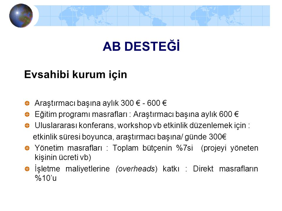 AB DESTEĞİ Evsahibi kurum için Araştırmacı başına aylık 300 € - 600 € Eğitim programı masrafları : Araştırmacı başına aylık 600 € Uluslararası konfera