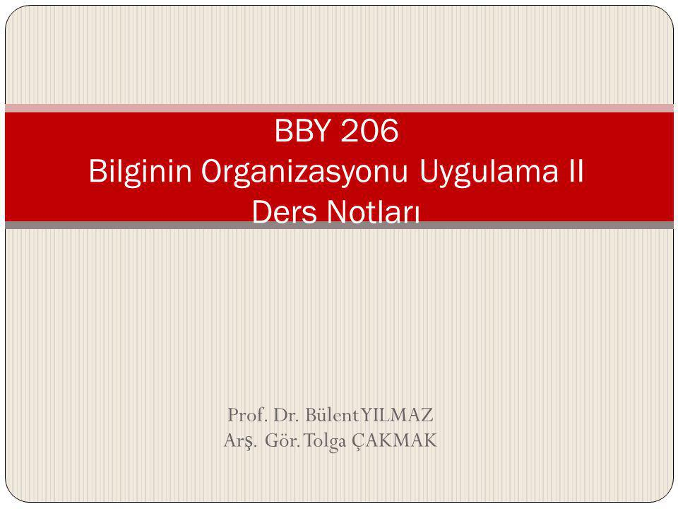 Prof. Dr. Bülent YILMAZ Ar ş. Gör. Tolga ÇAKMAK BBY 206 Bilginin Organizasyonu Uygulama II Ders Notları