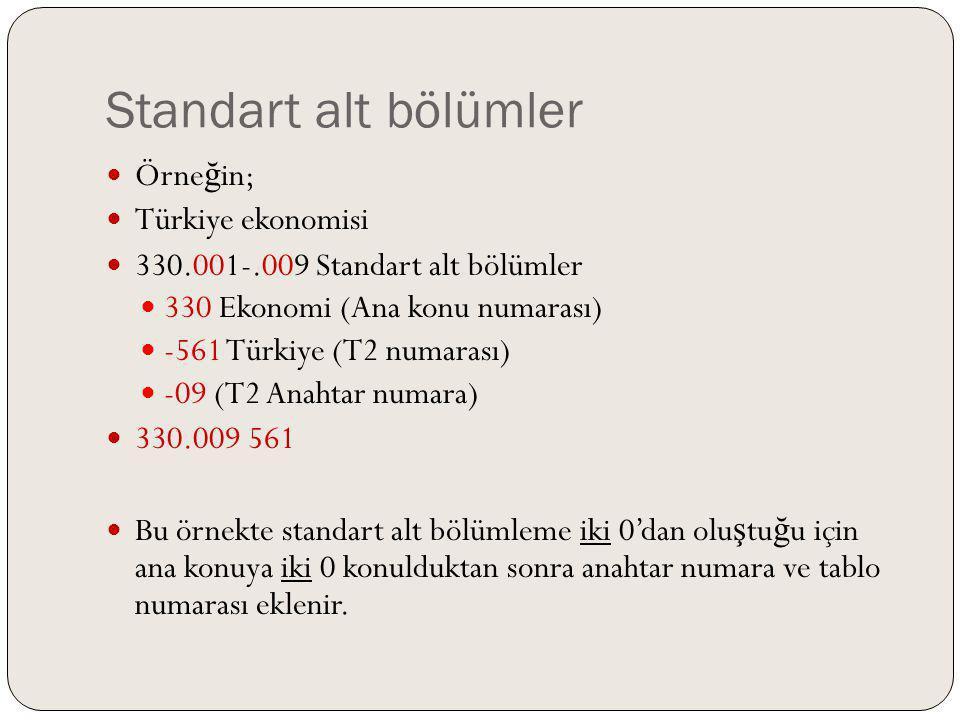 Standart alt bölümler Örne ğ in; Türkiye ekonomisi 330.001-.009 Standart alt bölümler 330 Ekonomi (Ana konu numarası) -561 Türkiye (T2 numarası) -09 (