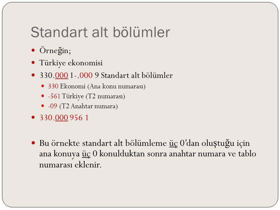 Standart alt bölümler Örne ğ in; Türkiye ekonomisi 330.000 1-.000 9 Standart alt bölümler 330 Ekonomi (Ana konu numarası) -561 Türkiye (T2 numarası) -