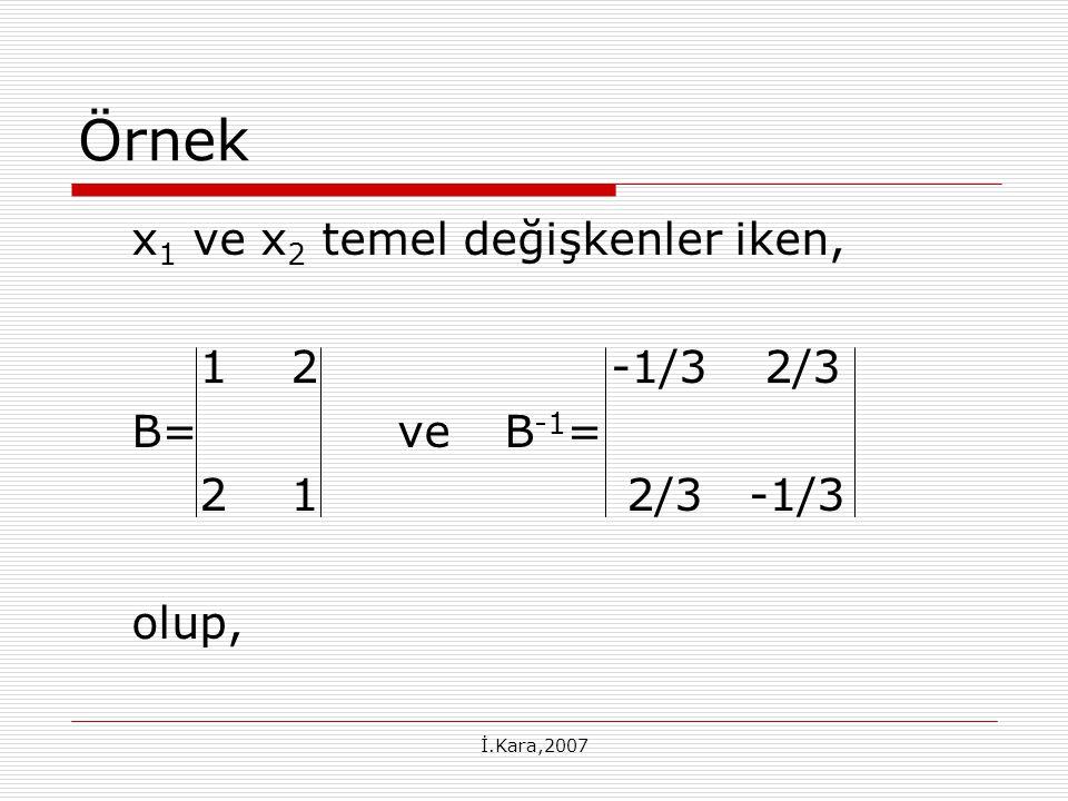 İ.Kara,2007 Örnek x 1 ve x 2 temel değişkenler iken, 12-1/3 2/3 B=ve B -1 = 21 2/3 -1/3 olup,