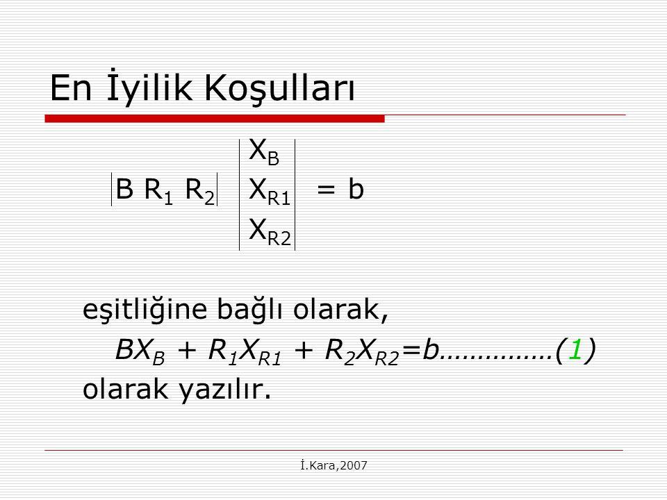 İ.Kara,2007 En İyilik Koşulları X B B R 1 R 2 X R1 = b X R2 eşitliğine bağlı olarak, BX B + R 1 X R1 + R 2 X R2 =b……………(1) olarak yazılır.