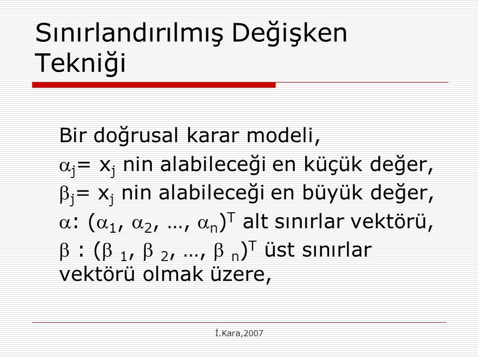İ.Kara,2007 Sınırlandırılmış Değişken Tekniği Bir doğrusal karar modeli,  j = x j nin alabileceği en küçük değer,  j = x j nin alabileceği en büyük değer, : ( 1,  2, …,  n ) T alt sınırlar vektörü,  : ( 1,  2, …,  n ) T üst sınırlar vektörü olmak üzere,