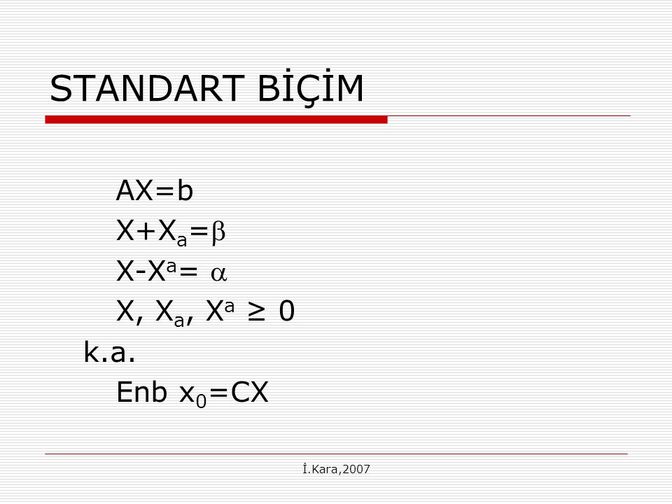 İ.Kara,2007 STANDART BİÇİM AX=b X+X a = X-X a =  X, X a, X a ≥ 0 k.a. Enb x 0 =CX