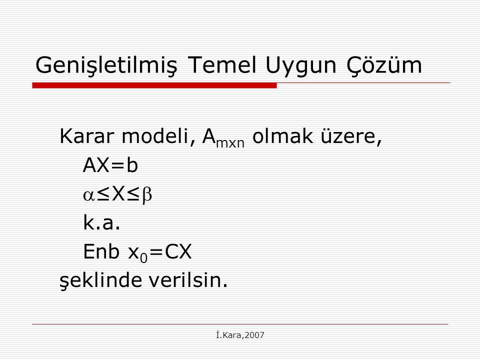 İ.Kara,2007 En İyilik Koşulları Eğer X R1 ler alt sınır ve X R2 ler üst sınır değer iken, (3) nolu denklemden bulunan değerler, ilgili değişkenlerin alt ve üst sınırları arasında kalıyorsa, genişletilmiş temel uygun çözüm bulunmuştur.