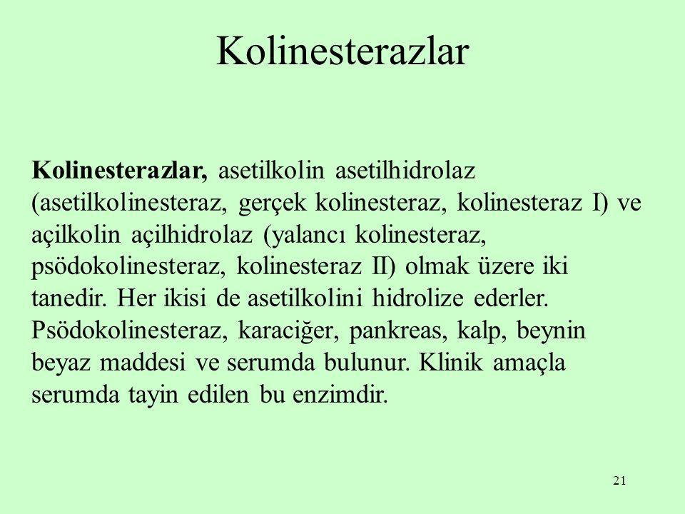 21 Kolinesterazlar Kolinesterazlar, asetilkolin asetilhidrolaz (asetilkolinesteraz, gerçek kolinesteraz, kolinesteraz I) ve açilkolin açilhidrolaz (yalancı kolinesteraz, psödokolinesteraz, kolinesteraz II) olmak üzere iki tanedir.