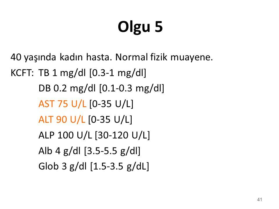 Olgu 5 40 yaşında kadın hasta. Normal fizik muayene. KCFT:TB 1 mg/dl [0.3-1 mg/dl] DB 0.2 mg/dl [0.1-0.3 mg/dl] AST 75 U/L [0-35 U/L] ALT 90 U/L [0-35