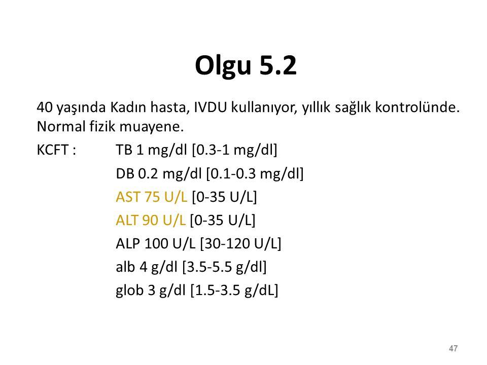 Olgu 5.2 40 yaşında Kadın hasta, IVDU kullanıyor, yıllık sağlık kontrolünde. Normal fizik muayene. KCFT :TB 1 mg/dl [0.3-1 mg/dl] DB 0.2 mg/dl [0.1-0.
