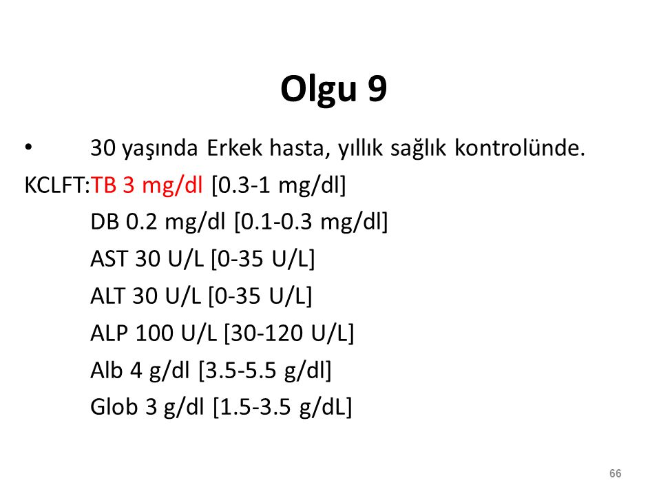 Olgu 9 30 yaşında Erkek hasta, yıllık sağlık kontrolünde. KCLFT:TB 3 mg/dl [0.3-1 mg/dl] DB 0.2 mg/dl [0.1-0.3 mg/dl] AST 30 U/L [0-35 U/L] ALT 30 U/L