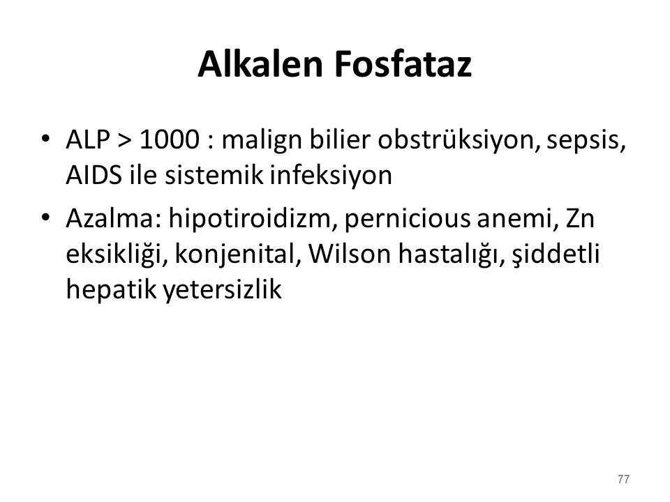 Alkalen Fosfataz ALP > 1000 : malign bilier obstrüksiyon, sepsis, AIDS ile sistemik infeksiyon Azalma: hipotiroidizm, pernicious anemi, Zn eksikliği,