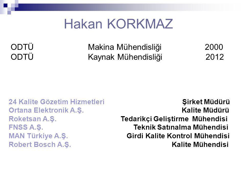 Hakan KORKMAZ ODTÜ Makina Mühendisliği 2000 ODTÜ Kaynak Mühendisliği 2012 24 Kalite Gözetim Hizmetleri Şirket Müdürü Ortana Elektronik A.Ş. Kalite Müd
