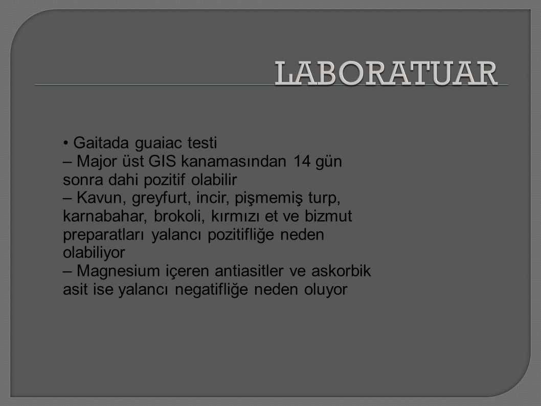 Gaitada guaiac testi – Major üst GIS kanamasından 14 gün sonra dahi pozitif olabilir – Kavun, greyfurt, incir, pişmemiş turp, karnabahar, brokoli, kırmızı et ve bizmut preparatları yalancı pozitifliğe neden olabiliyor – Magnesium içeren antiasitler ve askorbik asit ise yalancı negatifliğe neden oluyor