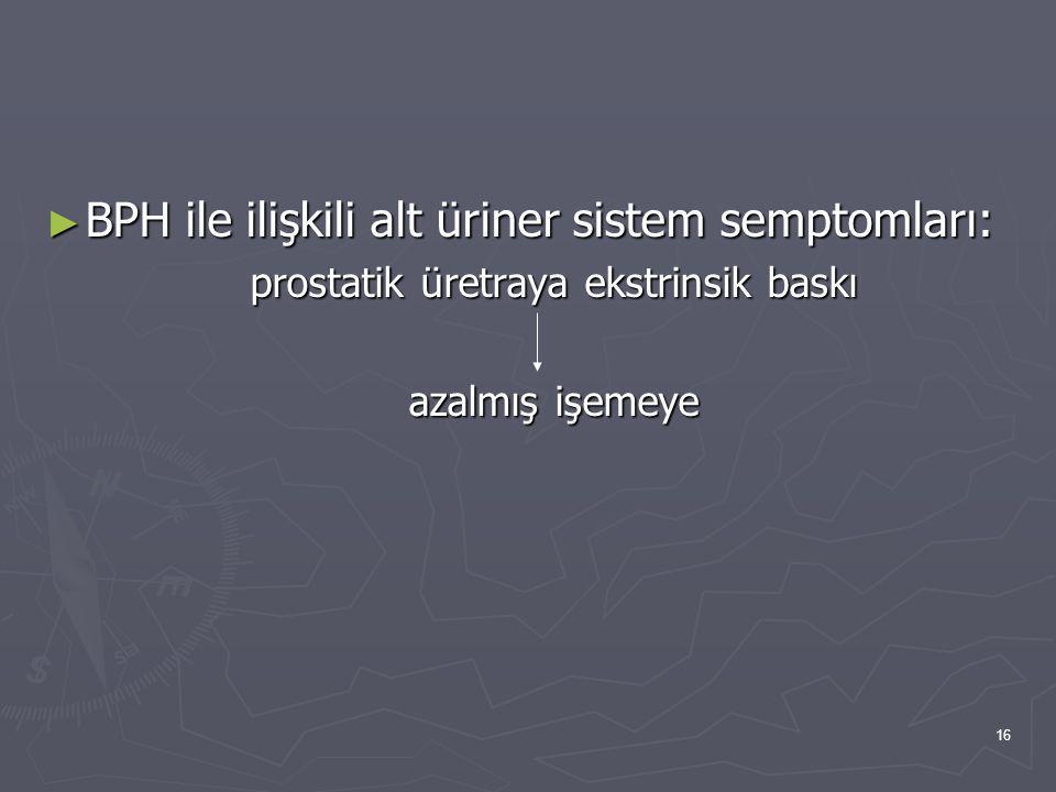 16 ► BPH ile ilişkili alt üriner sistem semptomları: prostatik üretraya ekstrinsik baskı azalmış işemeye