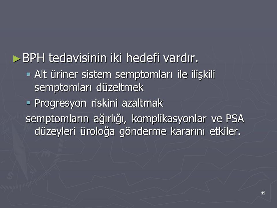 19 ► BPH tedavisinin iki hedefi vardır.  Alt üriner sistem semptomları ile ilişkili semptomları düzeltmek  Progresyon riskini azaltmak semptomların