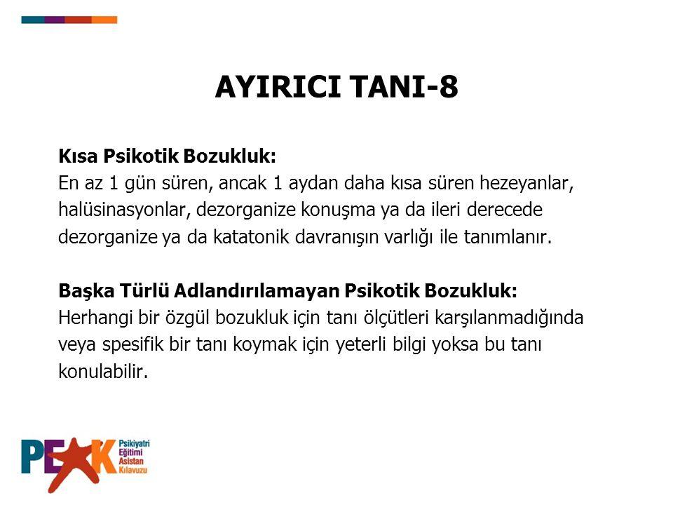 AYIRICI TANI-8 Kısa Psikotik Bozukluk: En az 1 gün süren, ancak 1 aydan daha kısa süren hezeyanlar, halüsinasyonlar, dezorganize konuşma ya da ileri derecede dezorganize ya da katatonik davranışın varlığı ile tanımlanır.